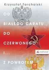 Od białego caratu do czerwonego i z powrotem - Krzysztof Tarchalski   mała okładka
