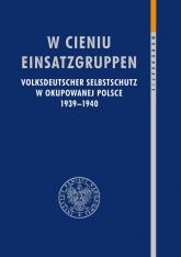W cieniu Einsatzgruppen Volksdeutscher Selbstschutz w okupowanej Polsce 1939–1940 -    mała okładka