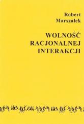 Wolność racjonalnej interakcji - Robert Marszałek | mała okładka
