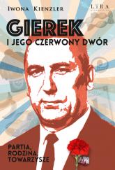 Gierek i jego czerwony dwór Partia, rodzina, towarzysze - Iwona Kienzler | mała okładka