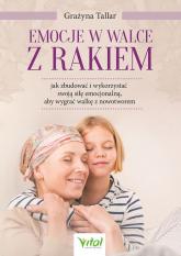 Emocje w walce z rakiem jak zbudować i wykorzystać swoją siłę emocjonalną, aby wygrać walkę z nowotworem - Grażyna Tallar | mała okładka
