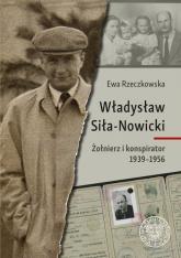 Władysław Siła-Nowicki Żołnierz i konspirator 1939–1956 - Ewa Rzeczkowska | mała okładka
