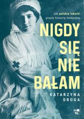 Nigdy się nie bałam Jak polskie lekarki pisały historię medycyny - Katarzyna Droga | mała okładka