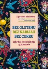 Bez glutenu bez nabiału bez cukru Sekrety naturalnego gotowania - Agnieszka Bednarska | mała okładka