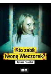 Kto zabił Iwonę Wieczorek?  - Janusz Szostak | mała okładka
