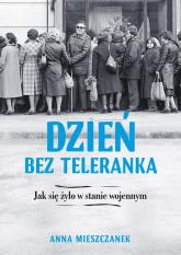 Dzień bez teleranka Jak się żyło w stanie wojennym - Anna Mieszczanek | mała okładka