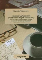 Środkowy Wschód w latach II Wojny światowej Relacje i działania polskich placówek dyplomatycznych i konsularnych w Iranie, Iraku i Afganistanie - Krzysztof Walaszczyk | mała okładka