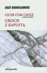 Cicer cum caule czyli łaciński Groch z kapustą - Jerzy Bronisławski | mała okładka
