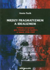 Między pragmatyzmem a idealizmem Polityka europejska gen. Charles'a de Gaulle'a w latach 1958-1969 - Aneta Pazik | mała okładka