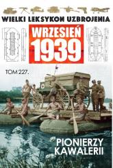 Wielki Leksykon Uzbrojenia. Wrzesień 1939 t.227 Pionierzy kawalerii - zbiorowe opracowanie | mała okładka