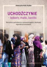 Uchodźczynie kobiety matki banitki Rola kultury pochodzenia w samopostrzeganiu i akulturacji mi - Katarzyna Kość-Ryżko | mała okładka