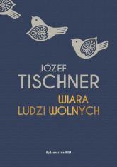 Wiara ludzi wolnych - Józef Tischner | mała okładka