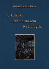 U kolebki, przed ołtarzem, nad mogiłą - Henryk Biegeleisen | mała okładka