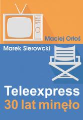Teleexpress. 30 lat minęło -  Maciej Orłoś, Marek Sierocki  | mała okładka