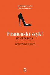 Francuski szyk! Na obcasach. Wszystko o butach - Thomas Isabelle, Veysset Frederique | mała okładka