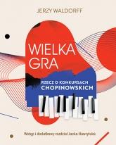 Wielka gra. Rzecz o Konkursach Chopinowskich  - Jerzy Waldorff, Jacek Hawryluk | mała okładka