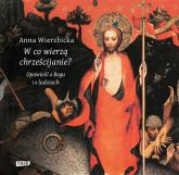 W co wierzą chrześcijanie? Opowieść o Bogu i o ludziach - Anna Wierzbicka | mała okładka