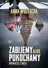 Zabijemy albo pokochamy. Opowieści z Rosji - Anna Wojtacha | mała okładka
