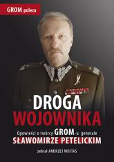 Droga wojownika. Opowieści o twórcy GROM-u generale Sławomirze Petelickim zebrał Andrzej Wojtas - Andrzej Wojtas | mała okładka