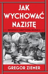Jak wychować nazistę. Reportaż o fanatycznej edukacji  - Ziemer Gregor | mała okładka