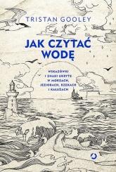 Jak czytać wodę. Wskazówki i znaki ukryte w morzach,jeziorach - Tristan Gooley | mała okładka
