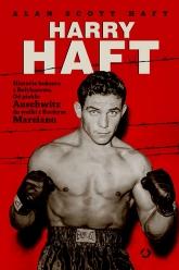 Harry Haft. Historia boksera z Bełchatowa. Od piekła Auschwitz do walki z Rockym Marciano - Alan Scott Haft | mała okładka
