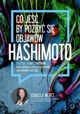 Co jeść, by pozbyć się objawów hashimoto. Przepisy i plany żywieniowe, które pozwolą ci odzyskać kontrolę nad zdrowiem tarczycy - Izabella Wentz | mała okładka