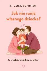 Jak nie ranić własnego dziecka? O wychowaniu bez awantur - Nicola Schmidt | mała okładka