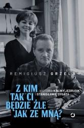 Z kim tak ci będzie źle jak ze mną? Historia Kaliny Jędrusik i Stanisława Dygata - Remigiusz Grzela | mała okładka