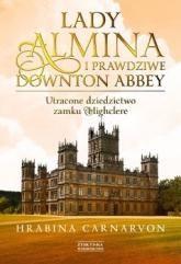 Lady Almina i prawdziwe Downton Abbey. Utracone dziedzictwo zamku Highclere  - Fiona  Carnarvon  | mała okładka