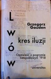 Lwów. Kres iluzji. Opowieść o pogromie listopadowym 1918 -  Grzegorz Gauden | mała okładka