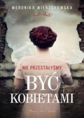 Nie przestałyśmy być kobietami - Weronika Wierzchowska | mała okładka