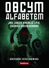 Obcym alfabetem. Jak ludzie Kremla i PiS zagrali podsłuchami -  Grzegorz Rzeczkowski | mała okładka
