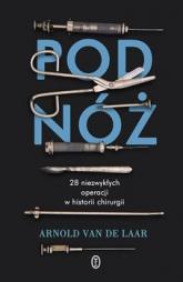 Pod nóż. 28 niezwykłych operacji w historii chirurgii - Arnlod van de Laar  | mała okładka
