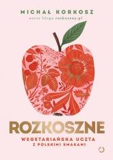 Rozkoszne. Wegetariańska uczta z polskimi smakami - Michał Korkosz | mała okładka
