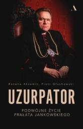 Uzurpator. Podwójne życie prałata Jankowskiego - Bożena Aksamit, Piotr Głuchowski | mała okładka