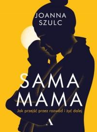 Sama mama. Jak przejść przez rozwód i żyć dalej - Joanna Szulc | mała okładka