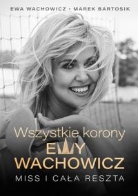 Wszystkie korony Ewy Wachowicz - Wachowicz Ewa, Bartosik Marek | mała okładka