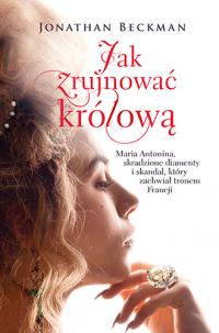 Jak zrujnować królową. Maria Antonina, skradzione diamenty i skandal, który zachwiał tronem Francji - Jonathan Beckman | mała okładka