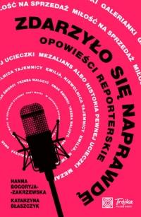 Zdarzyło się naprawdę. Opowieści reporterskie - Hanna Bogoryja-Zakrzewska, Katarzyna Błaszczyk | mała okładka