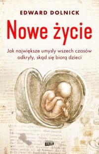 Nowe życie, czyli jak największe umysły wszechczasów odkryły, skąd się biorą dzieci - Edward Dolnick | mała okładka