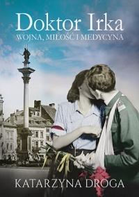 Doktor Irka. Wojna, miłość i medycyna - Katarzyna Droga | mała okładka
