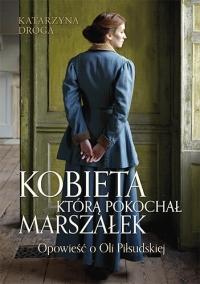 Kobieta, którą pokochał Marszałek.Opowieść o Oli Piłsudskiej - Katarzyna Droga | mała okładka