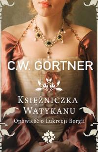 Księżniczka Watykanu. Opowieść o Lukrecji Borgii - C.W. Gortner | mała okładka