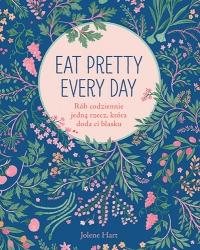 Eat Pretty Every Day. Rób codziennie jedną rzecz, która doda ci blasku - Jolene Hart | mała okładka