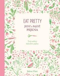 Eat Pretty. Jedz i bądź piękna. Twój osobisty kalendarz piękna - Jolene Hart | mała okładka