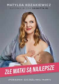 Złe matki są najlepsze. Poradnik szczęśliwej mamy - Matylda Kozakiewicz   mała okładka