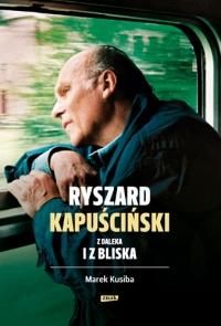 Ryszard Kapuściński z daleka i z bliska - Marek Kusiba | mała okładka