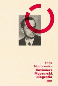 Kazimierz Moczarski. Biografia - Anna Machcewicz  | mała okładka