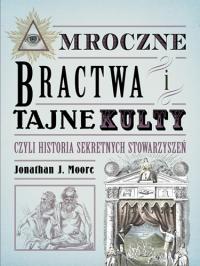 Mroczne bractwa i tajne kulty, czyli historia sekretnych stowarzyszeń - Moore Jonathan J. | mała okładka
